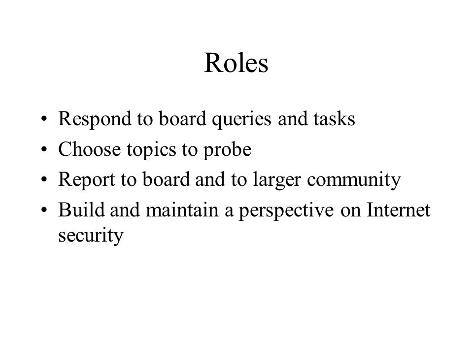 Roles Respond to board queries and tasks Choose topics to probe Report to board and to larger community Build and maintain a perspective on Internet security