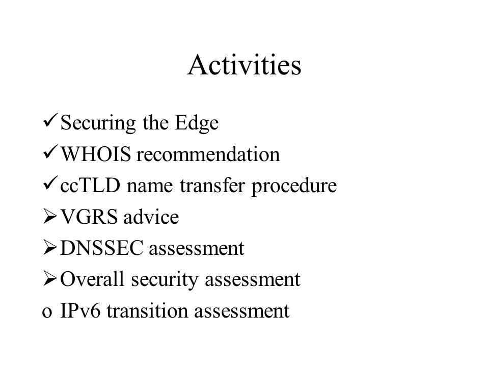 Activities Securing the Edge WHOIS recommendation ccTLD name transfer procedure  VGRS advice  DNSSEC assessment  Overall security assessment oIPv6 transition assessment
