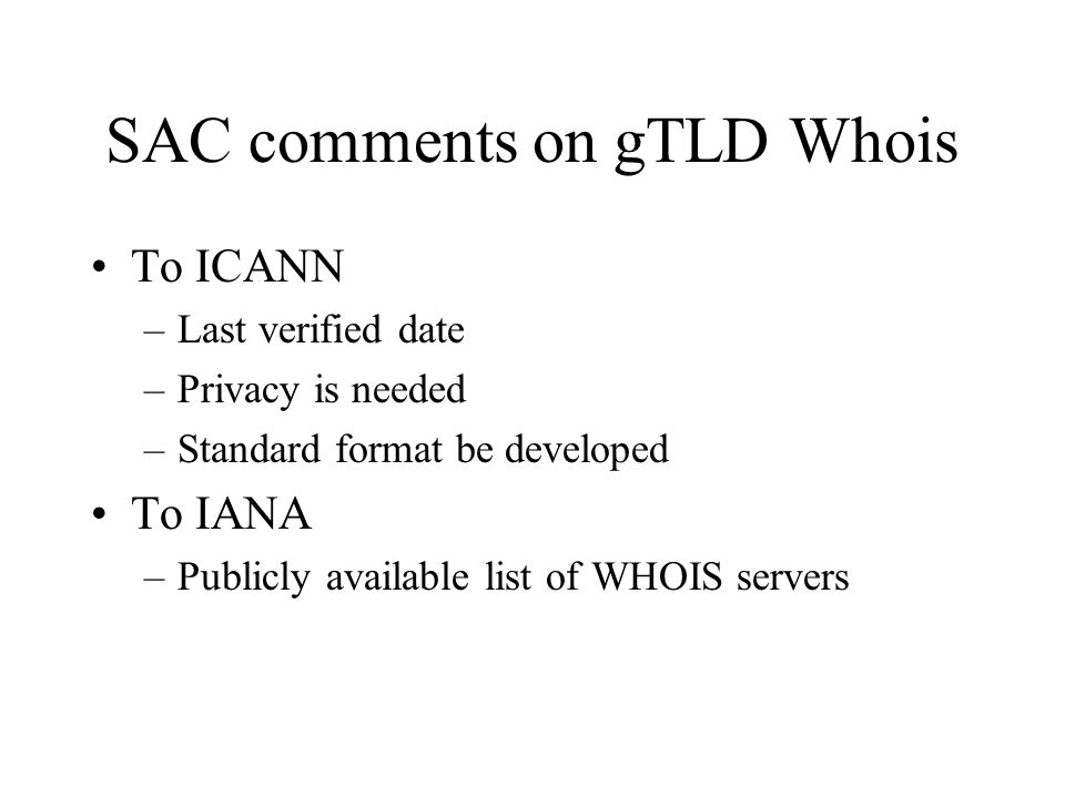 SAC comments on gTLD Whois To ICANN –Last verified date –Privacy is needed –Standard format be developed To IANA –Publicly available list of WHOIS servers