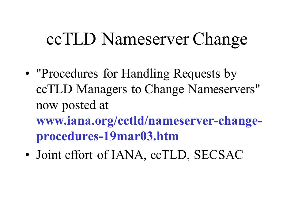 ccTLD Follow-up Revision of procedures as experience is gained –Reduce ambiguity –Understand and codify exception handling Work with parties on automation of process including authentication