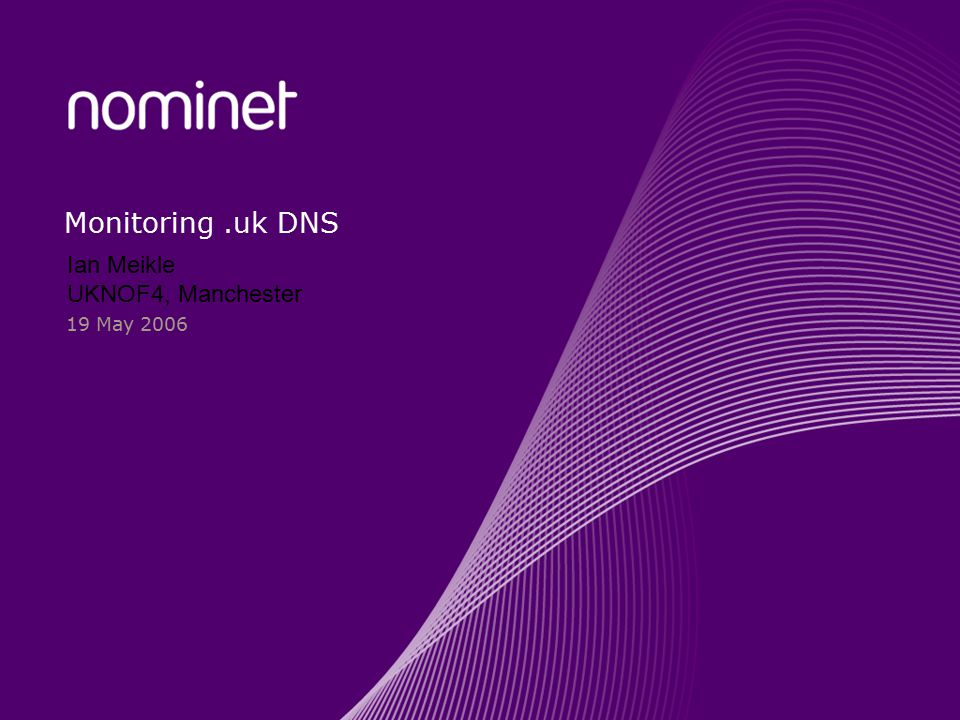 Monitoring.uk DNS 19 May 2006 Ian Meikle UKNOF4, Manchester