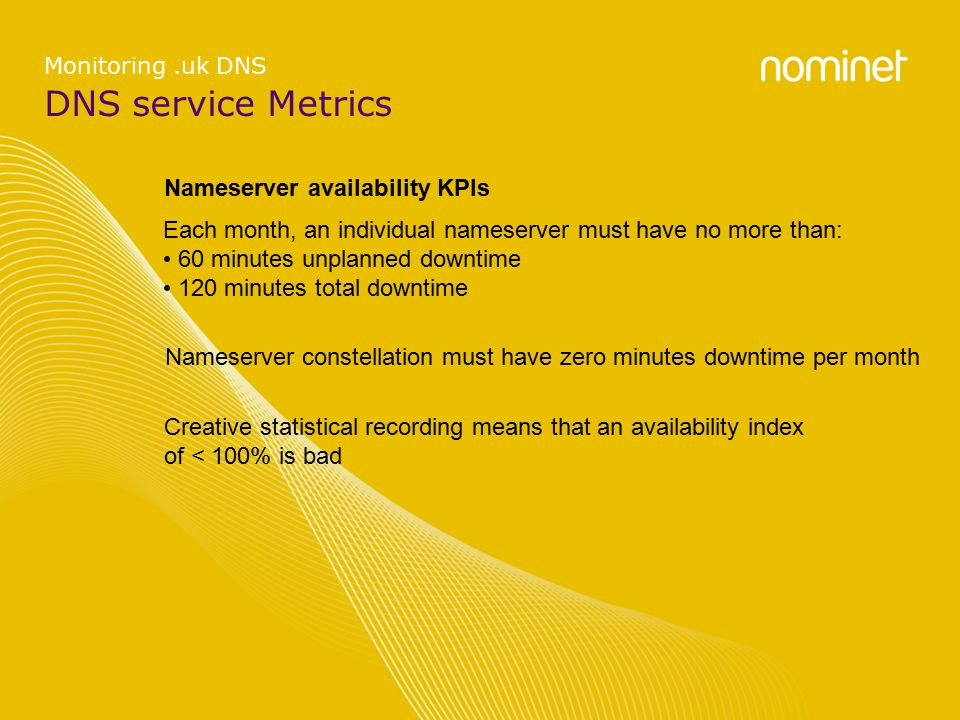 DNS service Metrics Monitoring.uk DNS Nameserver availability KPIs Each month, an individual nameserver must have no more than: 60 minutes unplanned downtime 120 minutes total downtime Nameserver constellation must have zero minutes downtime per month Creative statistical recording means that an availability index of < 100% is bad