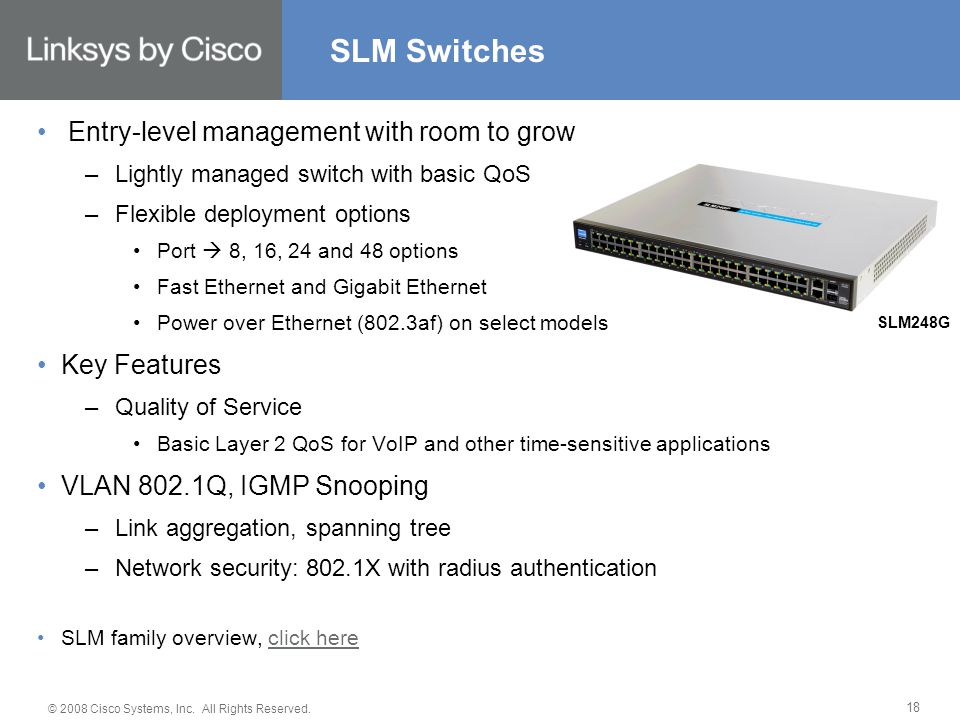 © 2008 Cisco Systems, Inc. All Rights Reserved. 18 Entry-level management with room to grow –Lightly managed switch with basic QoS –Flexible deploymen