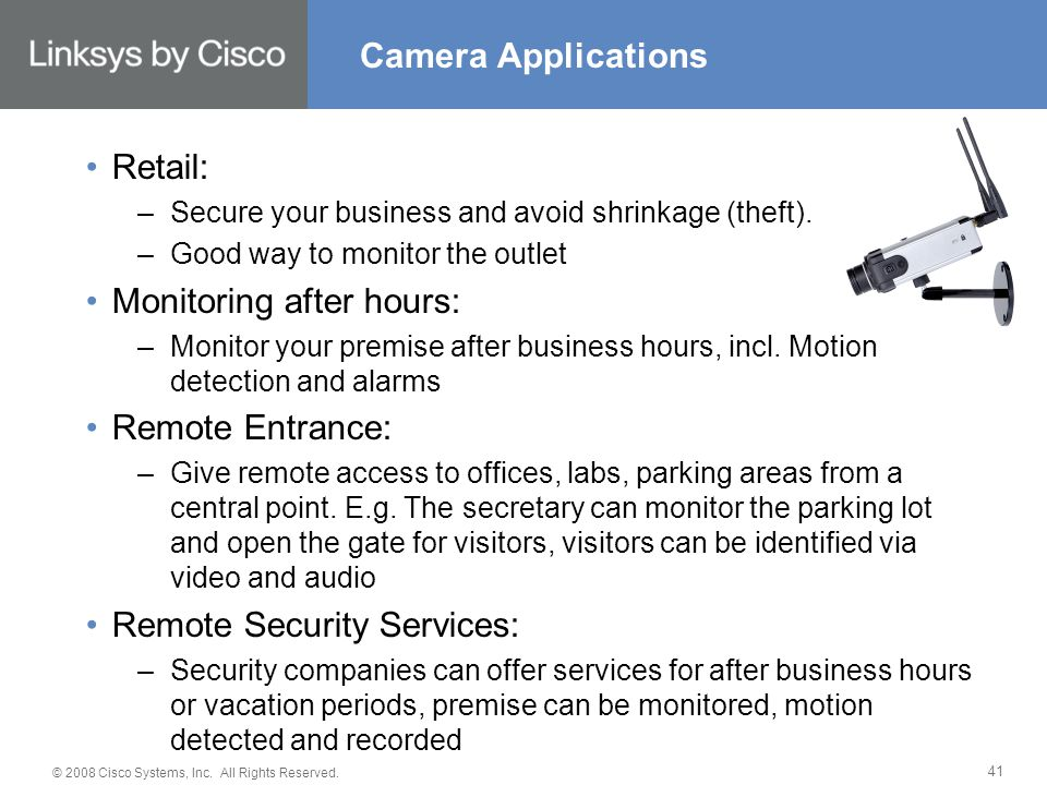 © 2008 Cisco Systems, Inc. All Rights Reserved. 41 Retail: –Secure your business and avoid shrinkage (theft). –Good way to monitor the outlet Monitori