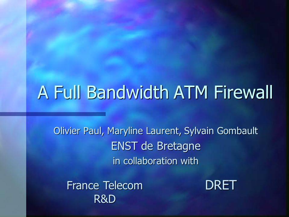 A Full Bandwidth ATM Firewall Olivier Paul, Maryline Laurent, Sylvain Gombault ENST de Bretagne in collaboration with France Telecom R&D DRET
