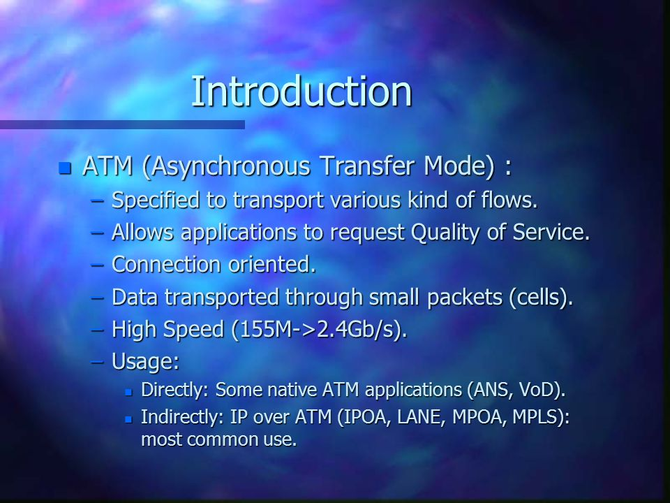 Introduction n ATM (Asynchronous Transfer Mode) : –Specified to transport various kind of flows.