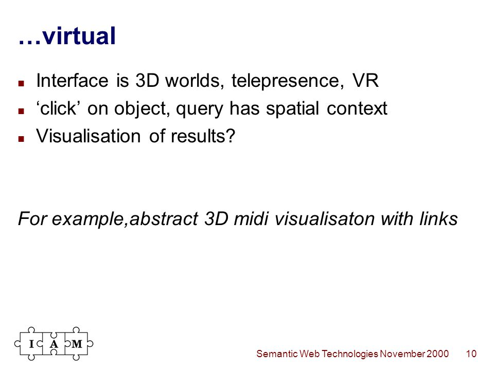 Semantic Web Technologies November 200010 …virtual Interface is 3D worlds, telepresence, VR 'click' on object, query has spatial context Visualisation of results.