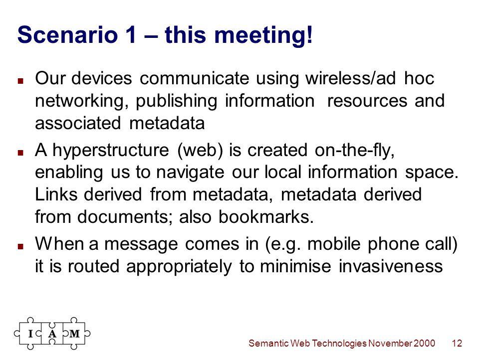Semantic Web Technologies November 200012 Scenario 1 – this meeting! Our devices communicate using wireless/ad hoc networking, publishing information