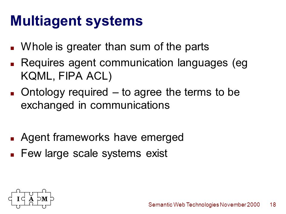 Semantic Web Technologies November 200018 Multiagent systems Whole is greater than sum of the parts Requires agent communication languages (eg KQML, FIPA ACL) Ontology required – to agree the terms to be exchanged in communications Agent frameworks have emerged Few large scale systems exist