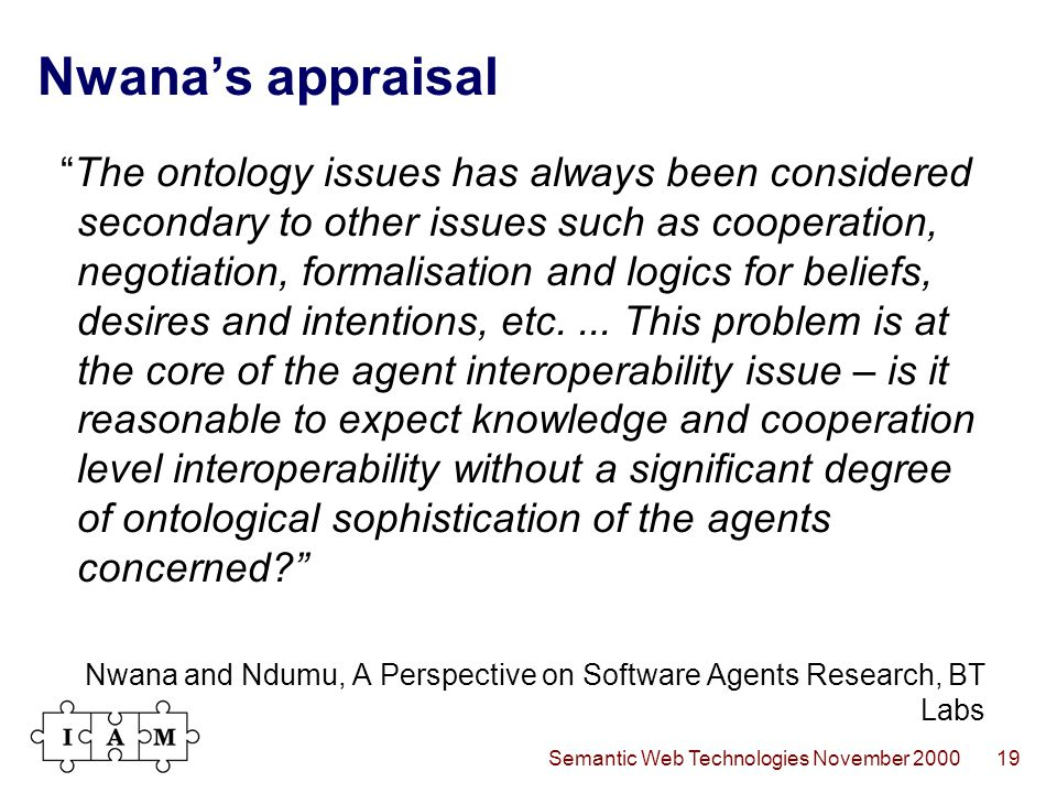 Semantic Web Technologies November 200019 Nwana's appraisal The ontology issues has always been considered secondary to other issues such as cooperation, negotiation, formalisation and logics for beliefs, desires and intentions, etc....