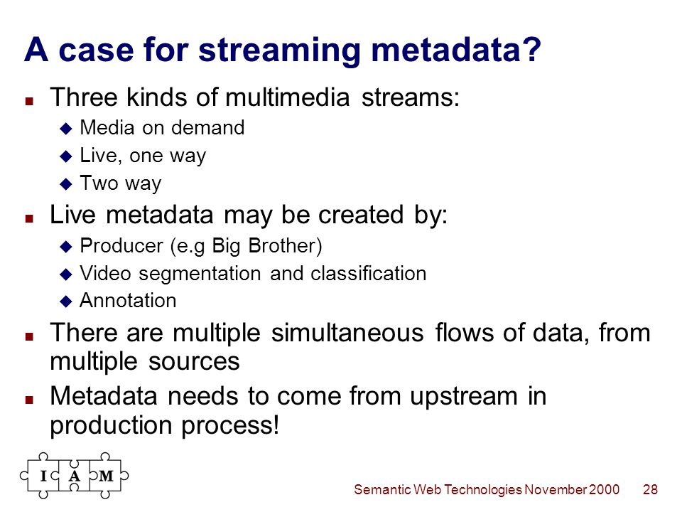 Semantic Web Technologies November 200028 A case for streaming metadata? Three kinds of multimedia streams:  Media on demand  Live, one way  Two wa