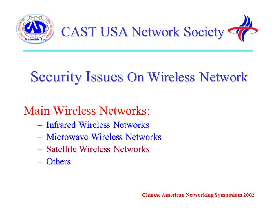 CAST USA Network Society Security Issues On Wireless Network Main Wireless Networks: –Infrared Wireless Networks –Microwave Wireless Networks –Satellite Wireless Networks –Others Chinese American Networking Symposium 2002