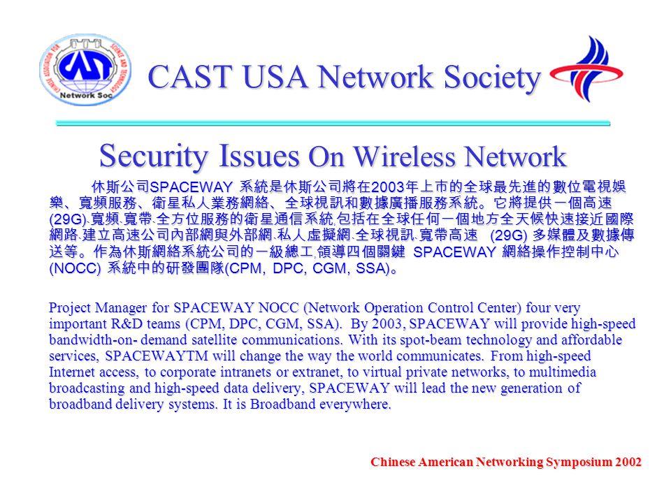CAST USA Network Society Security Issues On Wireless Network 休斯公司 SPACEWAY 系統是休斯公司將在 2003 年上市的全球最先進的數位電視娛 樂、寬頻服務、衛星私人業務網絡、全球視訊和數據廣播服務系統。它將提供一個高速 (29G)