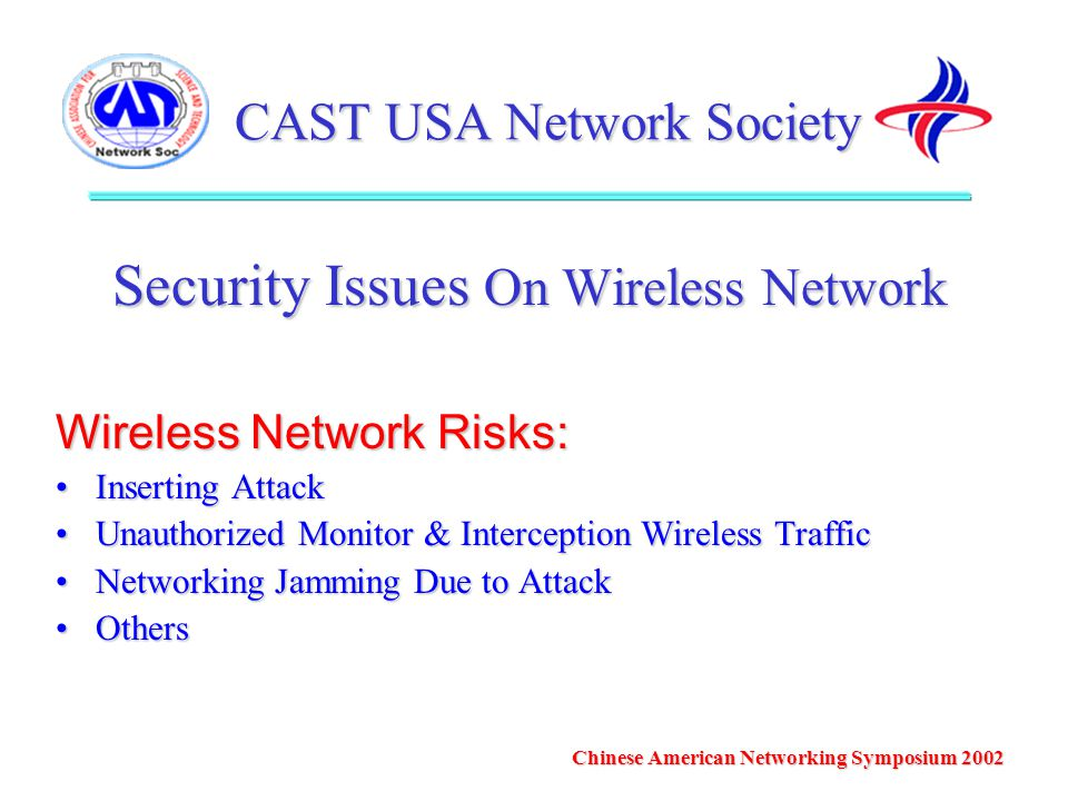 CAST USA Network Society Security Issues On Wireless Network Wireless Network Risks: Inserting AttackInserting Attack Unauthorized Monitor & Interception Wireless TrafficUnauthorized Monitor & Interception Wireless Traffic Networking Jamming Due to AttackNetworking Jamming Due to Attack OthersOthers Chinese American Networking Symposium 2002