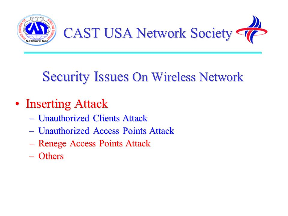 CAST USA Network Society Security Issues On Wireless Network Inserting AttackInserting Attack –Unauthorized Clients Attack –Unauthorized Access Points Attack –Renege Access Points Attack –Others Chinese American Networking Symposium 2002