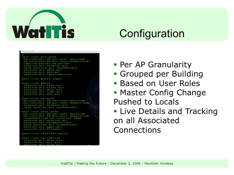 Configuration WatITis | Making the Future | December 2, 2008 | NextGen Wireless  Per AP Granularity  Grouped per Building  Based on User Roles  Master Config Change Pushed to Locals  Live Details and Tracking on all Associated Connections
