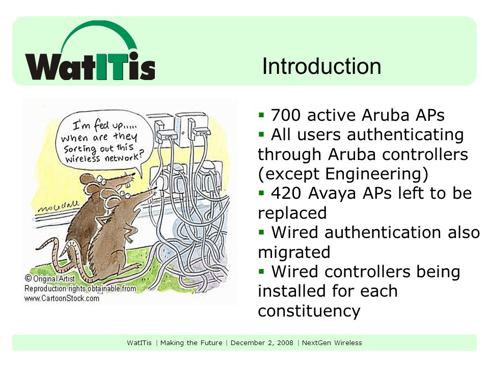 Introduction WatITis | Making the Future | December 2, 2008 | NextGen Wireless  700 active Aruba APs  All users authenticating through Aruba controllers (except Engineering)  420 Avaya APs left to be replaced  Wired authentication also migrated  Wired controllers being installed for each constituency