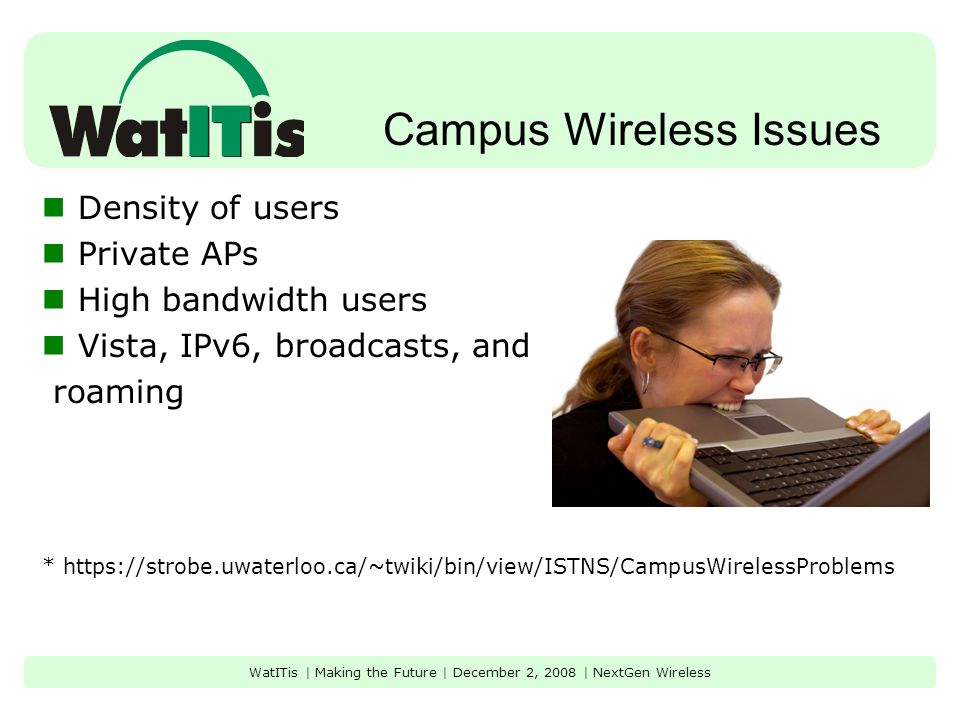 Campus Wireless Issues Density of users Private APs High bandwidth users Vista, IPv6, broadcasts, and roaming * https://strobe.uwaterloo.ca/~twiki/bin/view/ISTNS/CampusWirelessProblems WatITis | Making the Future | December 2, 2008 | NextGen Wireless