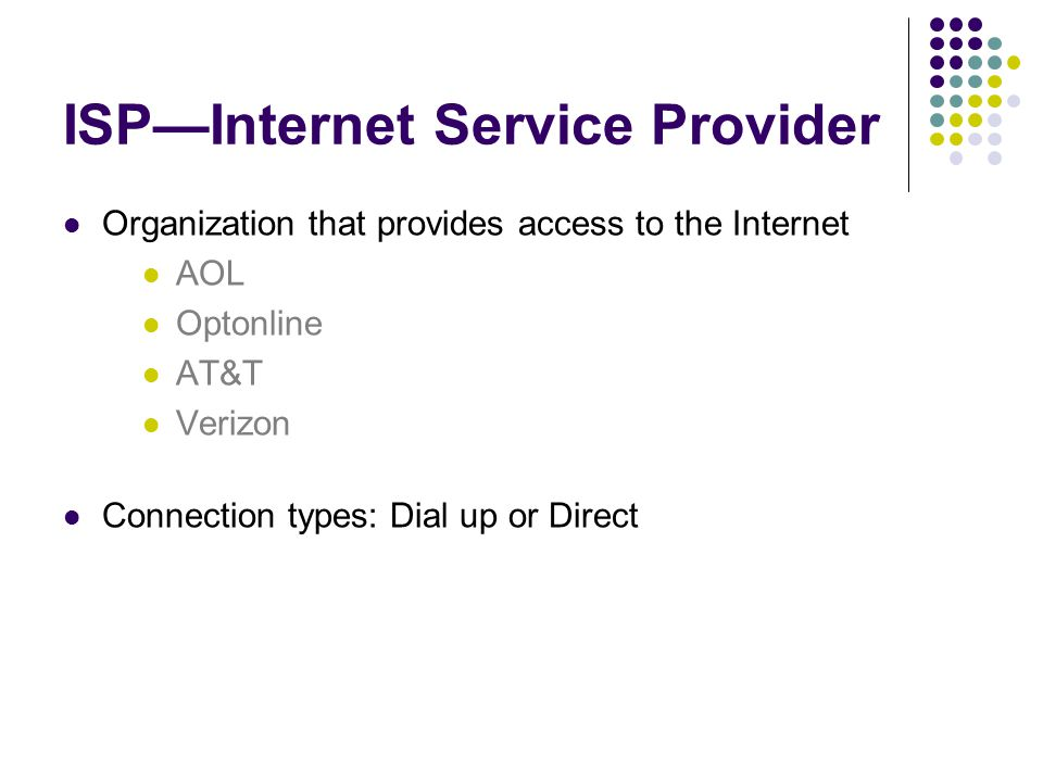 ISP—Internet Service Provider Organization that provides access to the Internet AOL Optonline AT&T Verizon Connection types: Dial up or Direct
