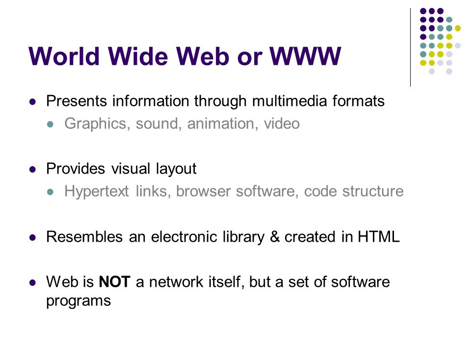 World Wide Web or WWW Presents information through multimedia formats Graphics, sound, animation, video Provides visual layout Hypertext links, browser software, code structure Resembles an electronic library & created in HTML Web is NOT a network itself, but a set of software programs