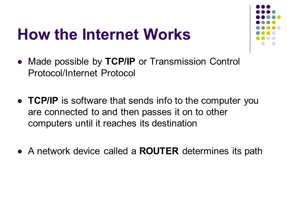 How the Internet Works Made possible by TCP/IP or Transmission Control Protocol/Internet Protocol TCP/IP is software that sends info to the computer you are connected to and then passes it on to other computers until it reaches its destination A network device called a ROUTER determines its path