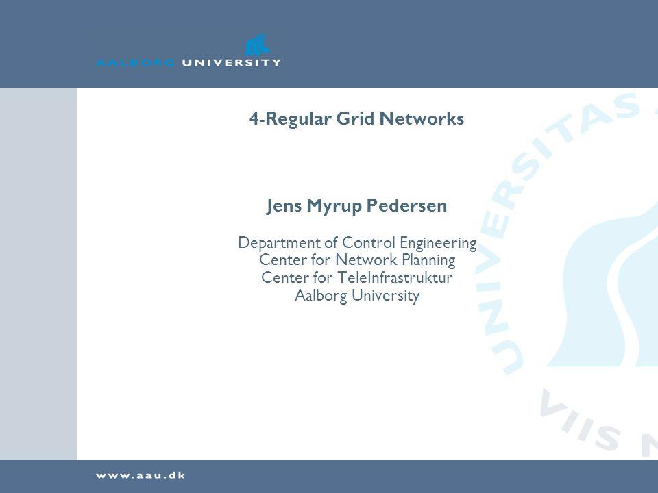 4-Regular Grid Networks Jens Myrup Pedersen Department of Control Engineering Center for Network Planning Center for TeleInfrastruktur Aalborg Univers