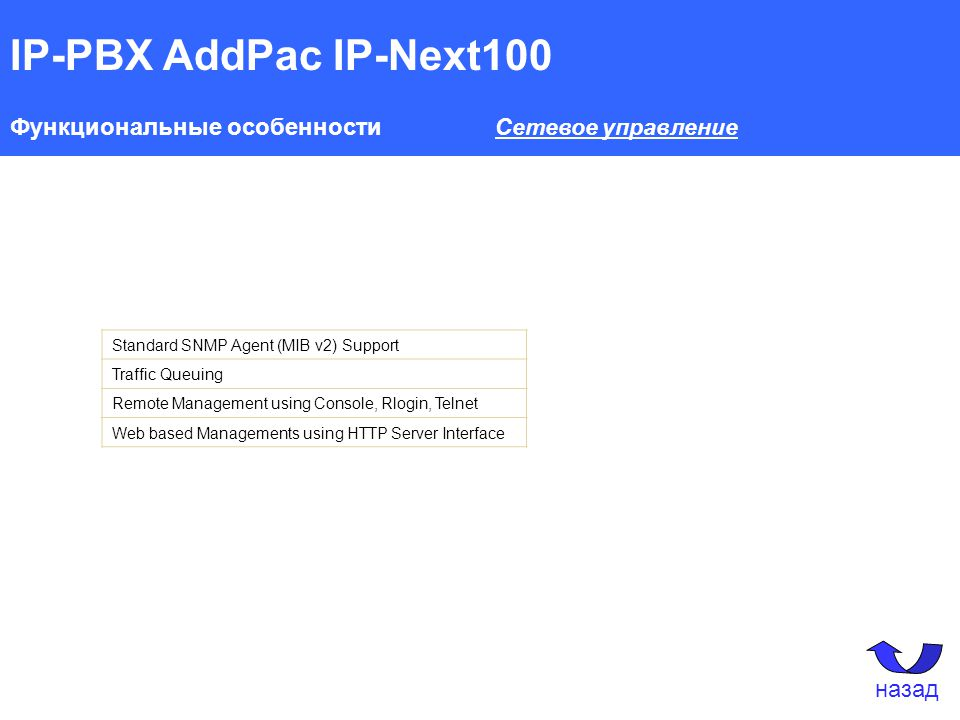 IP-PBX AddPac IP-Next100 Функциональные особенности Сетевое управление Standard SNMP Agent (MIB v2) Support Traffic Queuing Remote Management using Console, Rlogin, Telnet Web based Managements using HTTP Server Interface назад