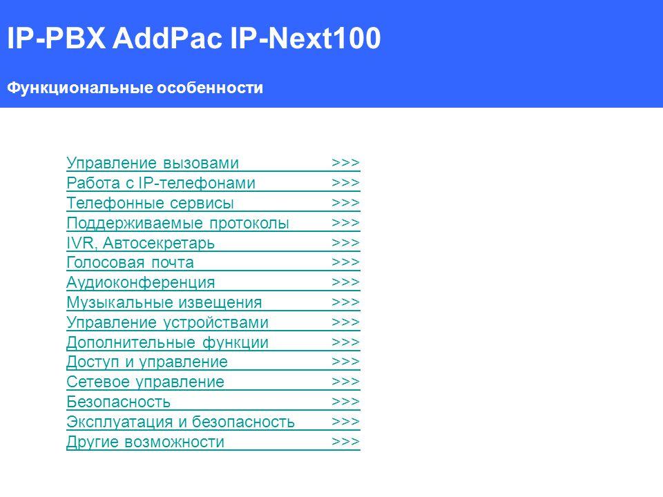 IP-PBX AddPac IP-Next100 Функциональные особенности Управление вызовами>>> Работа с IP-телефонами>>> Телефонные сервисы>>> Поддерживаемые протоколы>>> IVR, Автосекретарь>>> Голосовая почта>>> Аудиоконференция>>> Музыкальные извещения>>> Управление устройствами>>> Дополнительные функции>>> Доступ и управление>>> Сетевое управление>>> Безопасность>>> Эксплуатация и безопасность>>> Другие возможности>>>