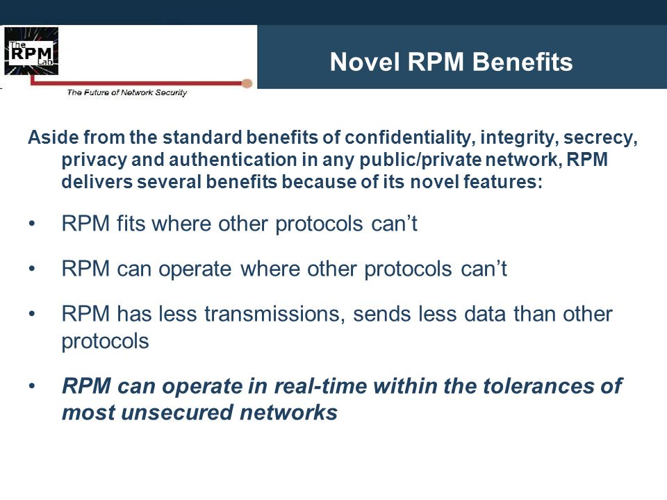 Aside from the standard benefits of confidentiality, integrity, secrecy, privacy and authentication in any public/private network, RPM delivers severa