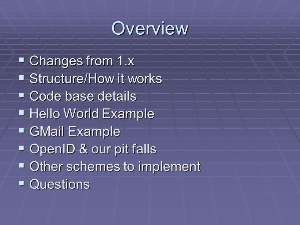 Overview  Changes from 1.x  Structure/How it works  Code base details  Hello World Example  GMail Example  OpenID & our pit falls  Other schemes to implement  Questions