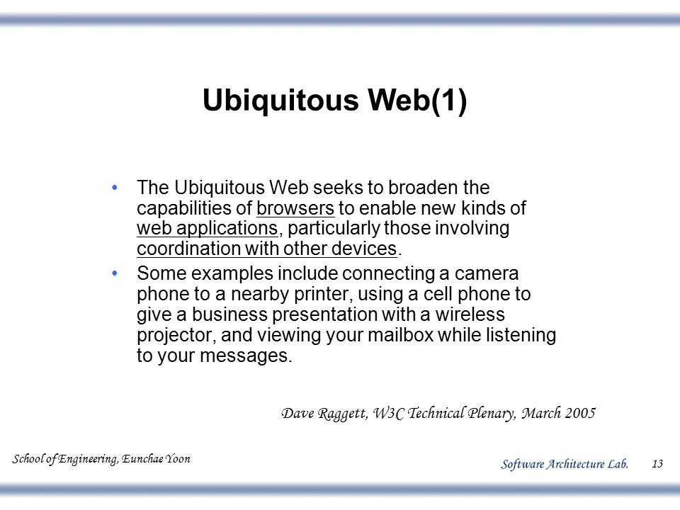 School of Engineering, Eunchae Yoon 13 Ubiquitous Web(1) The Ubiquitous Web seeks to broaden the capabilities of browsers to enable new kinds of web a