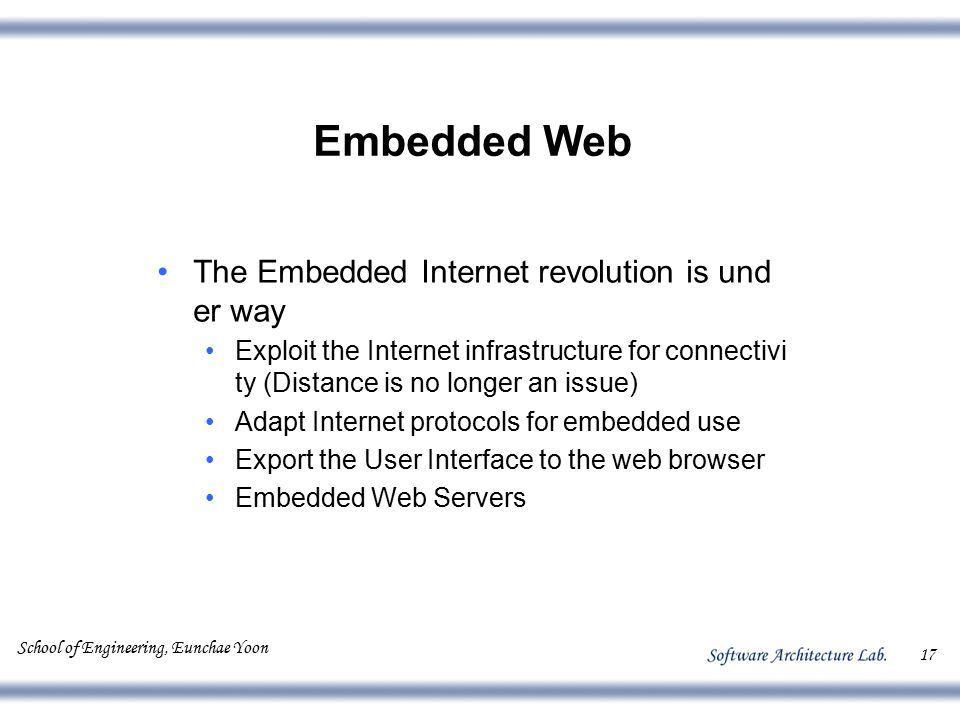 School of Engineering, Eunchae Yoon 17 Embedded Web The Embedded Internet revolution is und er way Exploit the Internet infrastructure for connectivi