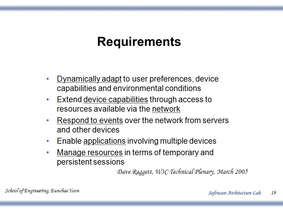 School of Engineering, Eunchae Yoon 19 Requirements Dynamically adapt to user preferences, device capabilities and environmental conditions Extend dev