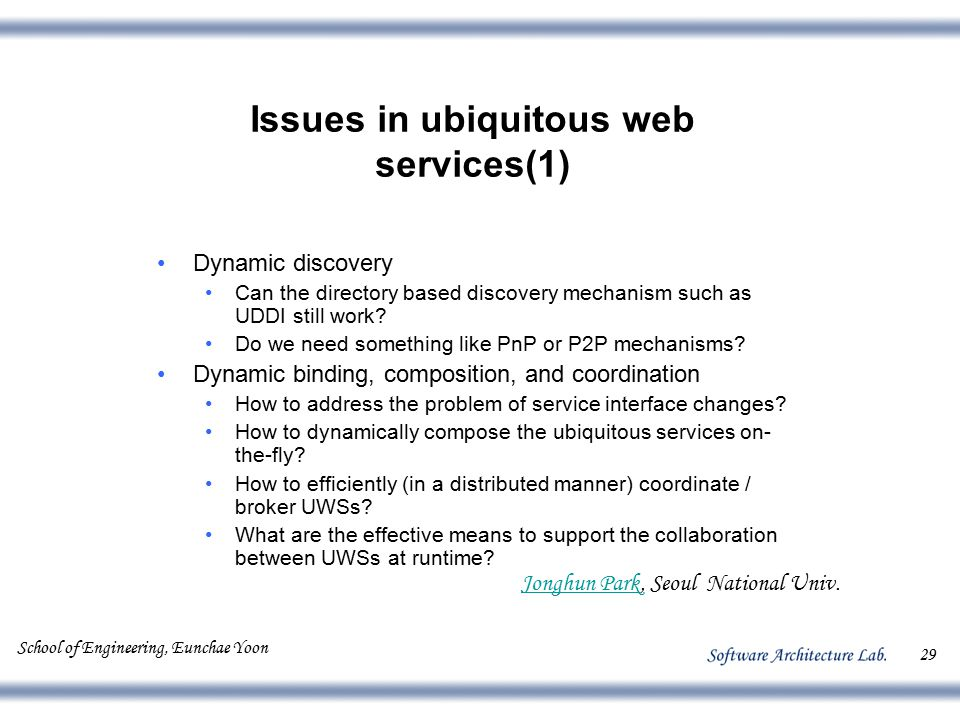 School of Engineering, Eunchae Yoon 29 Issues in ubiquitous web services(1) Dynamic discovery Can the directory based discovery mechanism such as UDDI still work.