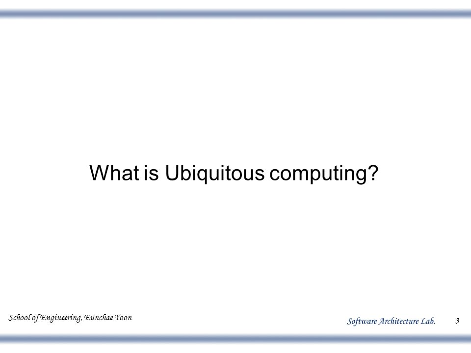 School of Engineering, Eunchae Yoon 3 What is Ubiquitous computing?