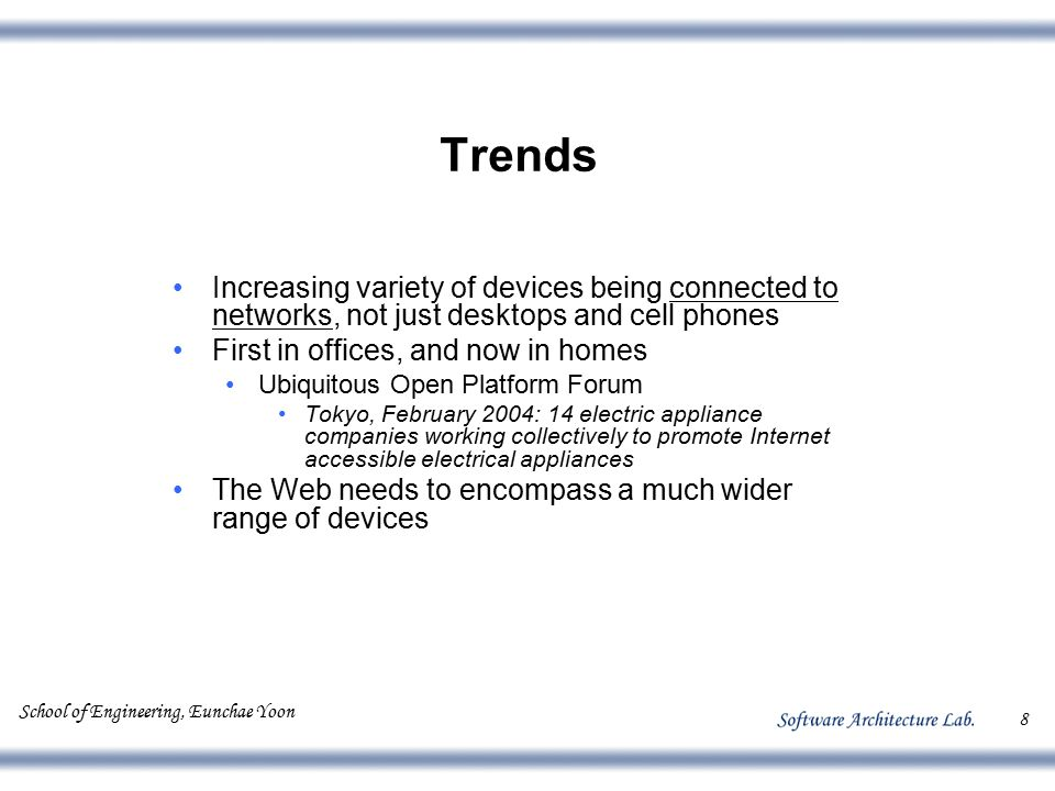 School of Engineering, Eunchae Yoon 8 Trends Increasing variety of devices being connected to networks, not just desktops and cell phones First in off