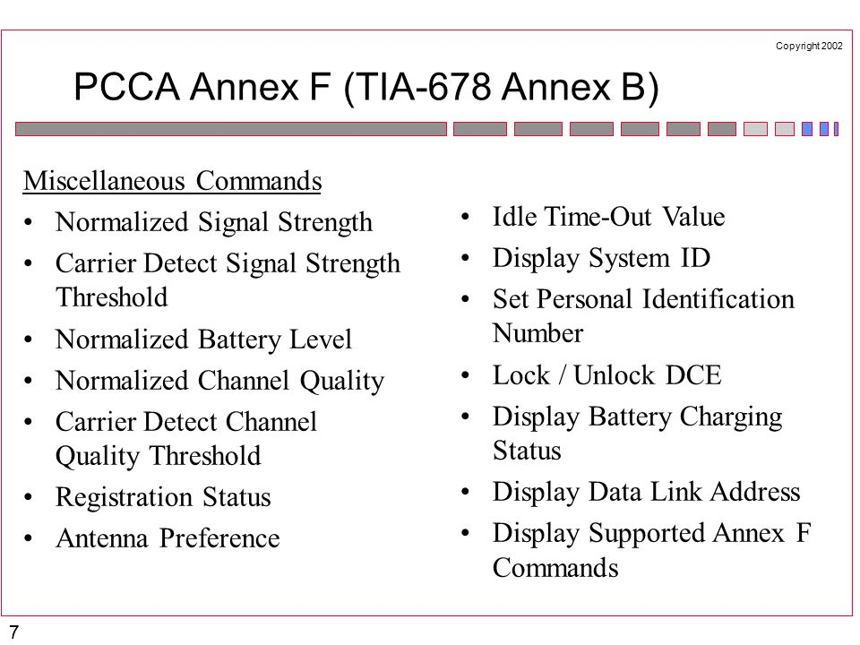 Copyright 2002 7 PCCA Annex F (TIA-678 Annex B) Miscellaneous Commands Normalized Signal Strength Carrier Detect Signal Strength Threshold Normalized Battery Level Normalized Channel Quality Carrier Detect Channel Quality Threshold Registration Status Antenna Preference Idle Time-Out Value Display System ID Set Personal Identification Number Lock / Unlock DCE Display Battery Charging Status Display Data Link Address Display Supported Annex F Commands