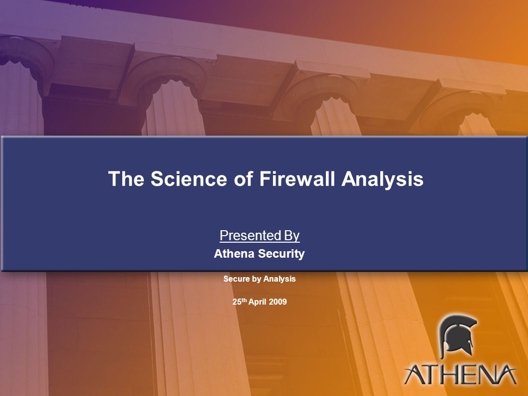 Contents Introduction to Firewall Concepts and Policy Analysis Firewall Complexity Demo of Complexity Analysis Firewall Rule Conflicts Semantic Firewall Analysis Semantic Analysis with Athena FirePAC About Athena Security Questions and Answers