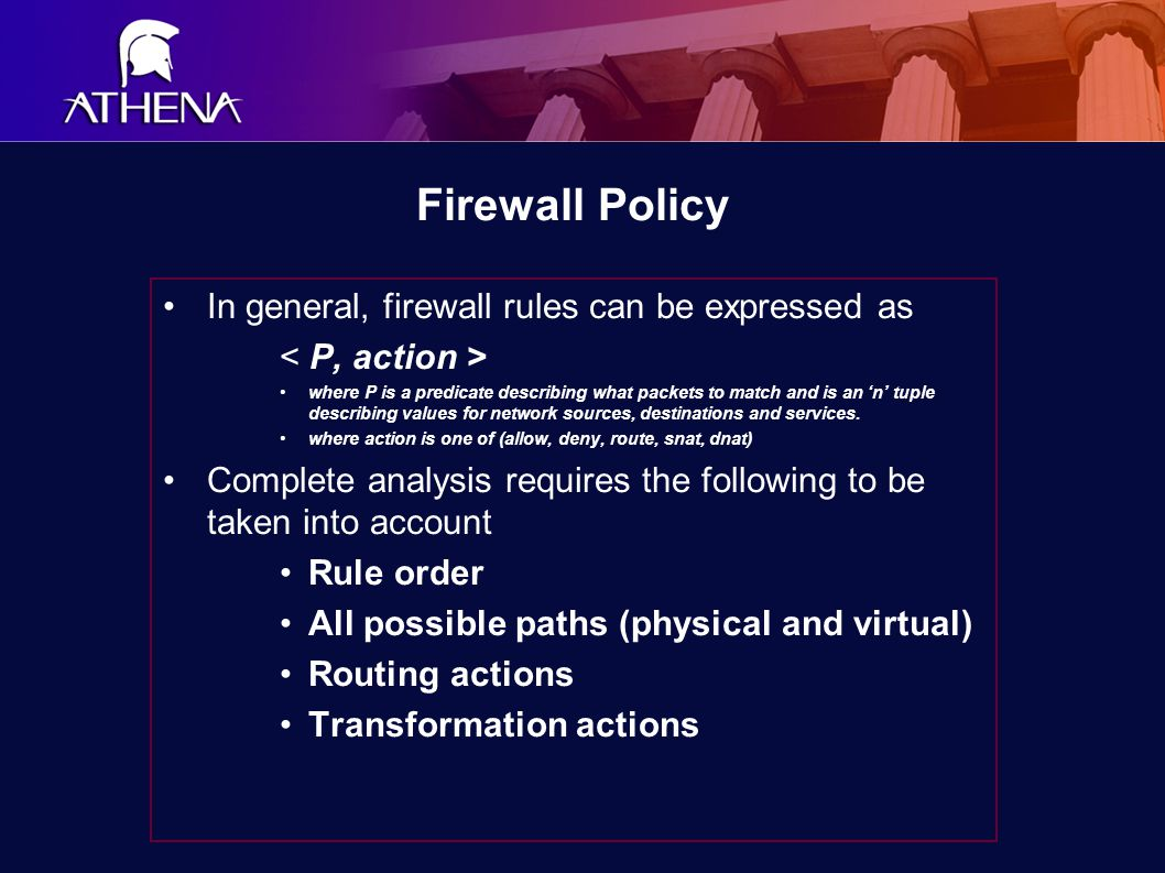 Firewall Policy In general, firewall rules can be expressed as where P is a predicate describing what packets to match and is an 'n' tuple describing values for network sources, destinations and services.