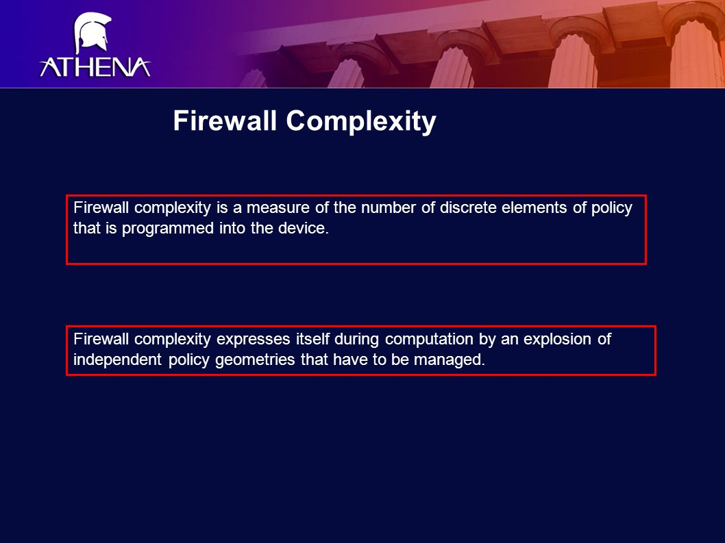 Firewall Complexity Firewall complexity is a measure of the number of discrete elements of policy that is programmed into the device.