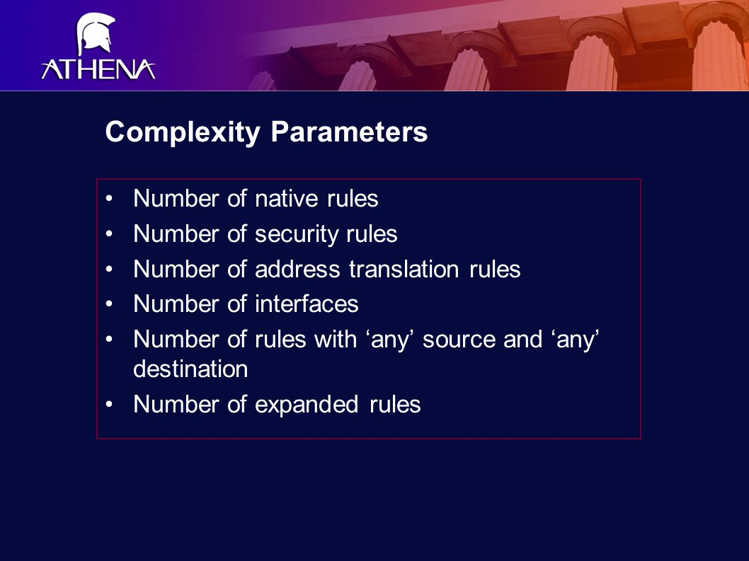 Complexity Parameters Number of native rules Number of security rules Number of address translation rules Number of interfaces Number of rules with 'any' source and 'any' destination Number of expanded rules