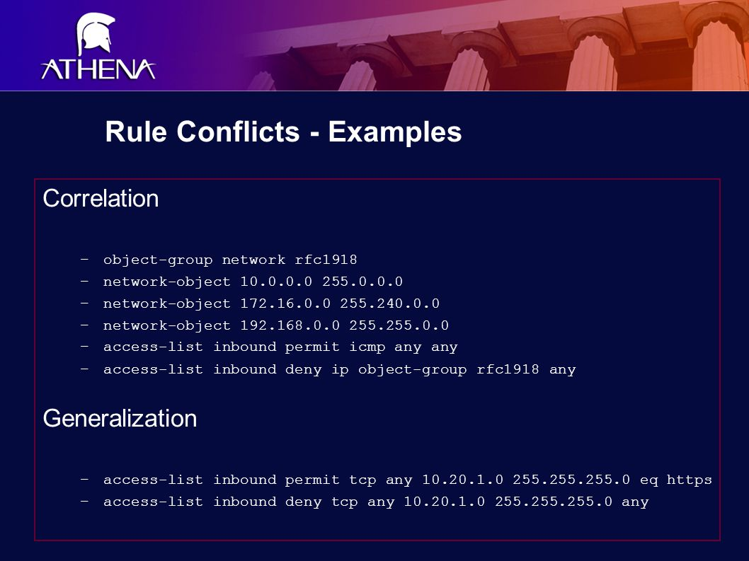 Rule Conflicts - Examples Correlation –object-group network rfc1918 –network-object 10.0.0.0 255.0.0.0 –network-object 172.16.0.0 255.240.0.0 –network-object 192.168.0.0 255.255.0.0 –access-list inbound permit icmp any any –access-list inbound deny ip object-group rfc1918 any Generalization –access-list inbound permit tcp any 10.20.1.0 255.255.255.0 eq https –access-list inbound deny tcp any 10.20.1.0 255.255.255.0 any