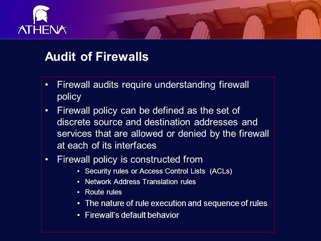 Audit of Firewalls Firewall audits require understanding firewall policy Firewall policy can be defined as the set of discrete source and destination addresses and services that are allowed or denied by the firewall at each of its interfaces Firewall policy is constructed from Security rules or Access Control Lists (ACLs) Network Address Translation rules Route rules The nature of rule execution and sequence of rules Firewall's default behavior