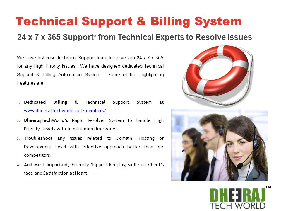 We have In-house Technical Support Team to serve you 24 x 7 x 365 for any High Priority Issues. We have designed dedicated Technical Support & Billing