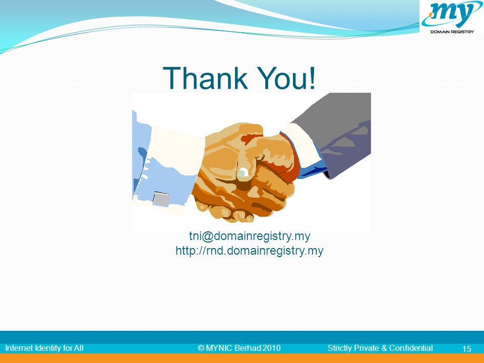 © MYNIC Berhad 2010Strictly Private & ConfidentialInternet Identity for All Thank You! tni@domainregistry.my http://rnd.domainregistry.my 15