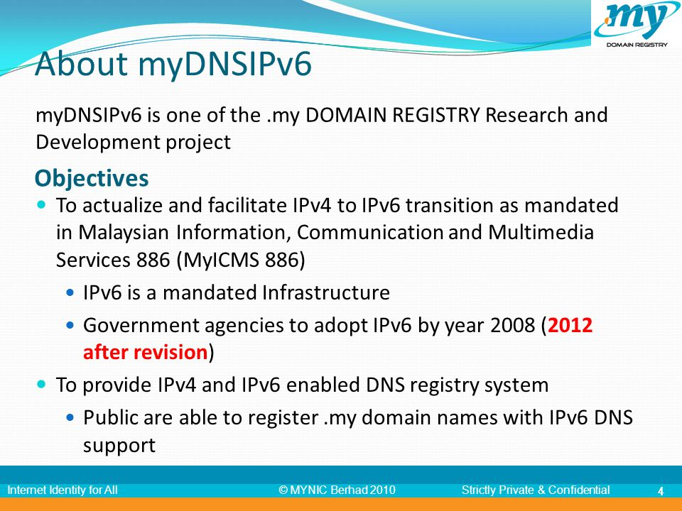 © MYNIC Berhad 2010Strictly Private & ConfidentialInternet Identity for All 55 myDNSIPv6 Status Update o Launched myDNSIPv6 on 23 rd Nov 2008 with 8 categories of.my domain names IPv6 address submission: via registration or modification page.my DOMAIN REGISTRY is the 127 th TLD that supports IPv6 out of 296 TLDs in the world 154 ccTLDs with IPv6 DNS currently o Co-Chair Asia Pacific IPv6 Task Force 2008 - 2010 o Became a member of IPv6 Working Group Malaysia o R&D website obtained IPv6 WWW Logo from IPv6 Forum for IPv6 Enabled Website Program on 11 th Aug 2009 o Involved in 2 nd phase IPv6 audit for all ISPs, held from 7 th Dec 2009 to 21 st Dec 2009 (provided venue for lookup class test)