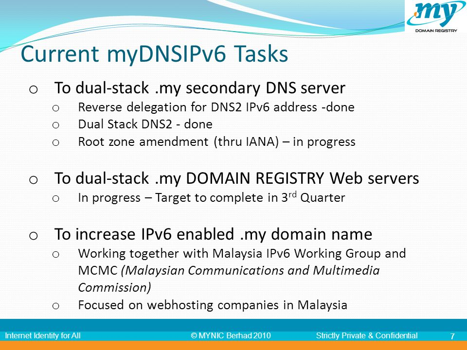 © MYNIC Berhad 2010Strictly Private & ConfidentialInternet Identity for All 77 Current myDNSIPv6 Tasks o To dual-stack.my secondary DNS server o Rever