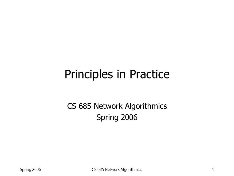 Spring 2006CS 685 Network Algorithmics12 Passive Monitor Using Bridge Hardware Naive Solution: Map each 48-bit address to a smaller one (say 10 bits) using one lookup each Store 2-D array indexed by 10-bit quantities Bad: array size 1000000 Better: Map each 48-bit address to a smaller one (say 24 bits) using one lookup each Concatenate 24-bit IDs to get a single 48-bit ID for the connection Retrieve counter using another hardware lookup with that ID