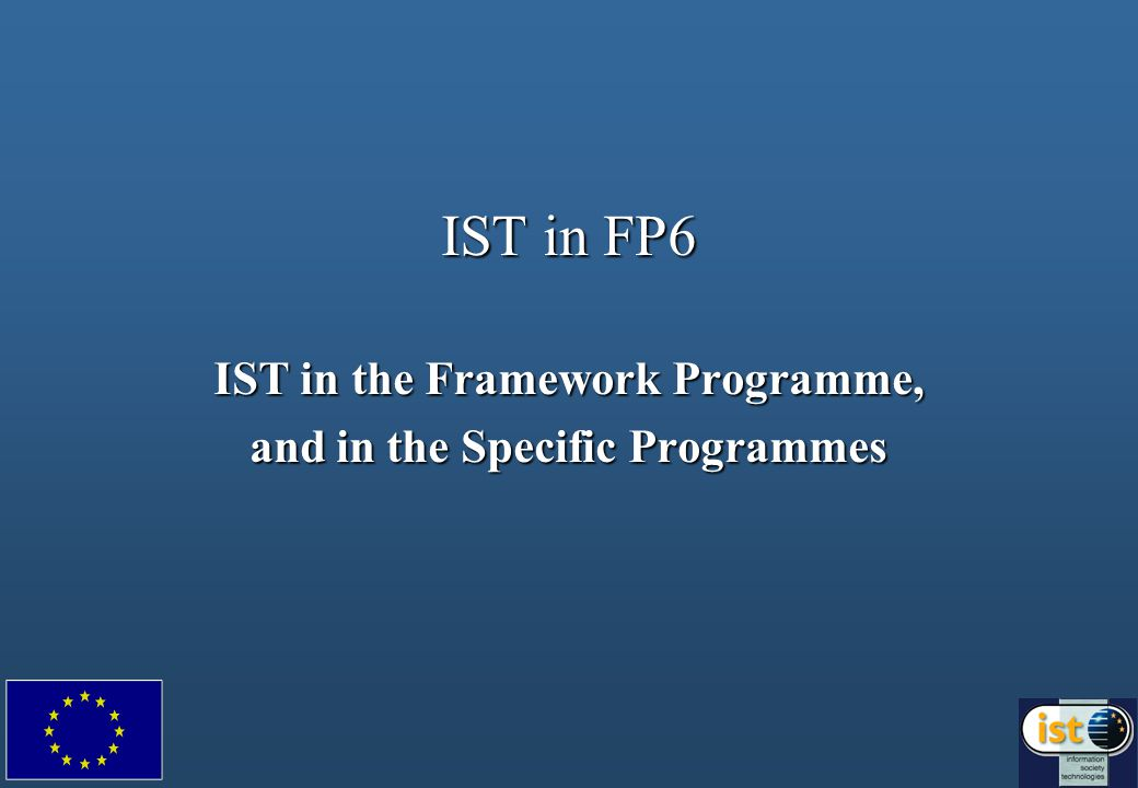 IST in FP6 IST in the Framework Programme, and in the Specific Programmes