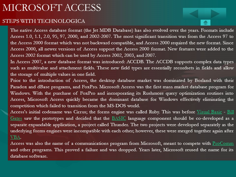 MICROSOFT ACCESS STEPS WITH TECHNOLOGICA The native Access database format (the Jet MDB Database) has also evolved over the years. Formats include Acc